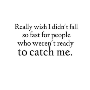 Catch Me: Really wish I didn't fall  so fast for people  who weren't ready  to catch me.