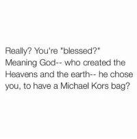 "Blessed, God, and Memes: Really? You're ""blessed?""  Meaning God-- who created the  Heavens and the earth-- he chose  you, to have a Michael Kors bag? Who wants a purse when they could have like 3 video games, two bags of coke, a handle of whiskey and a pair of Jordan's for the same price..."