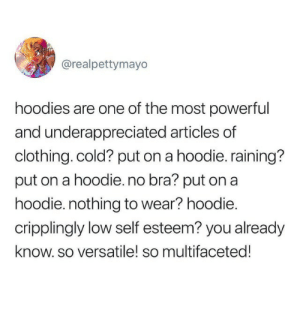 Cold, Powerful, and Bra: @realpettymayo  hoodies are one of the most powerful  and underappreciated articles of  clothing. cold? put on a hoodie. raining?  put on a hoodie. no bra? put on a  hoodie. nothing to wear? hoodie.  cripplingly low self esteem? you already  know. so versatile! so multifaceted!