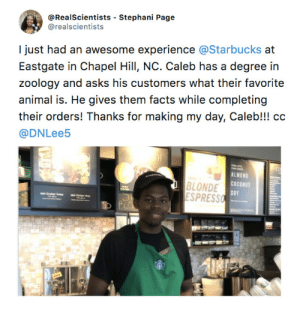 Facts, Starbucks, and Animal: @RealScientists - Stephani Page  @realscientists  I just had an awesome experience @Starbucks at  Eastgate in Chapel Hill, NC. Caleb has a degree in  zoology and asks his customers what their favorite  animal is. He gives them facts while completing  their orders! Thanks for making my day, Caleb!!! cc  @DNLee5  BLONDE  ESPRESS  ALMOND  COCONUT  SOY  1 Someone hire this glorious man!