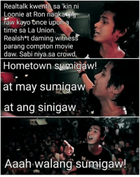 Movie, Once Upon a Time, and Time: Realtalk kwento sa 'kin ni  Loonie at Ron nagka  raw kayo Once upon a  time sa La Union.  Realshxt daming witness  parang compton movie  daw. Sabi niya sa crowd  Hometown surmigaw!  at may sumigaw  at ang Sinigaw  Aaah walang sumigaw! (C) May Kristine Leaño Santos  Abra vs Price Tagg https://youtu.be/SGfCoop7PWs