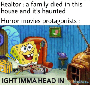 Ight I'mma roam around at night.: Realtor a family died in this  house and it's haunted  Horror movies protagonists:  IGHT IMMA HEAD IN  DANKSPANKTD Ight I'mma roam around at night.