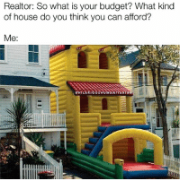 Funny, Budget, and House: Realtor: So what is your budget? What kind  of house do you think you can afford?  Me:  @HILARIOOSHUMANITARTA Literally all my credit can afford🙌🏻😂 via @hilarioushumanitarian