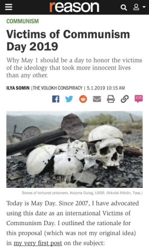 Bones, Date, and Image: reason a  COMMUNISM  Victims of Communism  Day 2019  Why May 1 should be a day to honor the victims  of the ideology that took more innocent lives  than any other.  ILYA SOMIN ITHE VOLOKH CONSPIRACY | 5.1.2019 10:15 AM  105  Bones of tortured prisoners. Kolyma Gulag, USSR. (Nikolai Nikitin, Tass.)  Today is May Day. Since 2007, I have advocated  using this date as an international Victims of  Communism Day. I outlined the rationale for  this proposal (which was not my original idea)  in my very first post on the subject: Cursed image