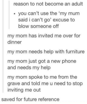 Future, Phone, and Tumblr: reason to not become an adult  . you can't use the 'my mum  said i can't go' excuse to  blow someone off  my mom has invited me over for  dinner  my mom needs help with furniture  my mom just got a new phone  and needs my help  my mom spoke to me from the  grave and told me u need to stop  inviting me out  saved for future reference Im using all of theseomg-humor.tumblr.com