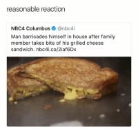 Nbc4I: reasonable reaction  NBC4 Columbus@nbc4i  Man barricades himself in house after family  member takes bite of his grilled cheese  sandwich. nbc4i.co/2iaf6Dx