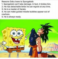 Reasons Goku loses to Spongebob:  1. Spongebob can't take damage. In fact, it tickles him.  2. He has detachable limbs he can regrow at any time.  3. He is a master of Karate.  4. He can make guided missile bubbles appear out of  nowhere.  5. He is always ready.  O O Sorry Goku fans... but the math is solid 😤👌 . . . . . . memes dank dankmemes funnymemes funny hoodmemes bitchesbelike cringe nochill idubbbz roasted filthyfrank h3h3 triggered bored savage legend amazing roast wtf lmao boolin xo spongebobmemes spongebobmeme spongebob goku