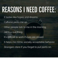 Jail, Memes, and Work: REASONS I NEED COFFEE  It tastes like hopes and dreams.  Caffeine perks me up.  Other people talk to me in the morning  Jail is a real thing  It's difficult to work if eyes are closed.  It helps me mimic socially acceptable behavior.  Strangers stare if you forget to put pants on.