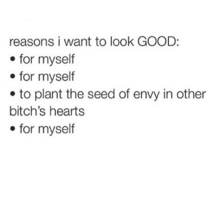 envy: reasons i want to look GOOD:  . for myself  * for myself  e to plant the seed of envy in other  bitch's hearts  . for myself