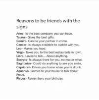@bombASSTROLOGY has more of these go check them out for more if u want :P @bombasstrology @bombasstrology: Reasons to be friends with the  signs  Aries- ls the best company you can have.  Taurus- Gives the best gifts.  Gemini- Can be your partner in crime.  Cancer- Is always available to cuddle with you.  Leo- Makes you food.  Virgo- Takes you to the best restaurants in town.  Libra- Loves to talk... About anything.  Scorpio- is always there for you, no matter what.  Sagittarius- Could do anything to see you smile.  Capricorn- Drives you home when you're drunk.  Aquarius- Comes to your house to talk about  Freud  Pisces- Remembers your birthday. @bombASSTROLOGY has more of these go check them out for more if u want :P @bombasstrology @bombasstrology