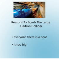 Dank, Nerd, and 🤖: Reasons To Bomb The Large  Hadron Collider  everyone there is a nerd  it too big