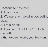 😘: Reasons to date me:  1. I can cook  2. We can stay naked in bed eating  pizza  3. I'm hilarious  4. If you're not sold on 1-3, look at  my butt  If that doesn't work, you like men. 😘