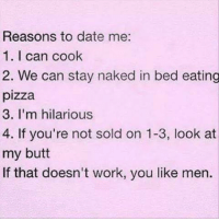 Look At My Butt: Reasons to date me:  1. I can cook  2. We can stay naked in bed eating  pizza  3. I'm hilarious  4. If you're not sold on 1-3, look at  my butt  If that doesn't work, you like men.