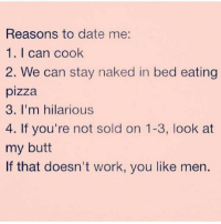 - Chill bitch !!! My status ain't about You: Reasons to date me:  1. I can cook  2. We can stay naked in bed eating  pizza  3. I'm hilarious  4. If you're not sold on 1-3, look at  my butt  If that doesn't work, you like men. - Chill bitch !!! My status ain't about You
