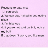 ;): Reasons to date me:  1. I can cook  2. We can stay naked in bed eating  pizza  3. I'm hilarious  4. If you're not sold on 1-3, look at  my butt  If that doesn't work, you like men. ;)