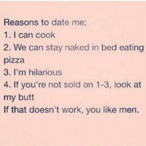 Like me or you're gay: Reasons to date me:  1. I can cook  2. We can stay naked in bed eating  pizza  3. I'm hilarious  4. If you're not sold on 1-3, look at  my butt  If that doesn't work, you like men. Like me or you're gay