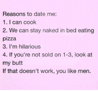 Look At My Butt: Reasons to date me:  1.I can cook  2. We can stay naked in bed eating  pizza  3. I'm hilarious  4. If you're not sold on 1-3, look at  my butt  If that doesn't work, you like men.
