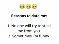 date me: Reasons to date me:  1. No one will try to steal  me from you  2. Sometimes I'm funny