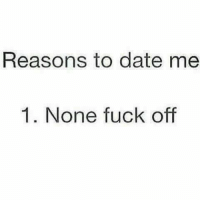 date me: Reasons to date me  1. None fuck off