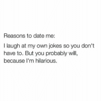 Im Hilarious: Reasons to date me  I laugh at my own jokes so you don't  have to. But you probably will,  because I'm hilarious.