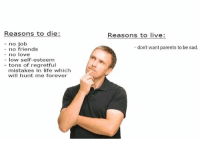 regretful: Reasons to die:  Reasons to live  - no job  don't want parents to be sad.  no friends  - no love  - low self-esteem  - tons of regretful  mistakes in life which  will hunt me forever