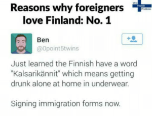 "Being Alone, Drunk, and Love: Reasons why foreigners  love Finland: No. 1  Ben  @opoint5twins  Just learned the Finnish have a word  ""Kalsarikännit"" which means getting  drunk alone at home in underwear.  Signing immigration forms now. I will try that tomorrow"