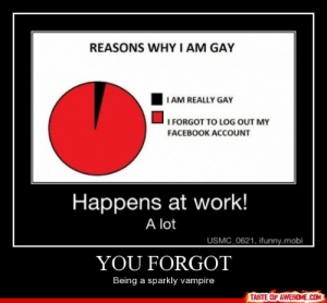 You Forgothttp://omg-humor.tumblr.com: REASONS WHY I AM GAY  I AM REALLY GAY  I FORGOT TO LOG OUT MY  FACEBOOK ACCOoUNT  Happens at work!  A lot  USMC_0621, ifunny.mobi  YOU FORGOT  Being a sparkly vampire  TASTE OF AWESOME.COM You Forgothttp://omg-humor.tumblr.com