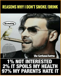 Confused, Memes, and Parents: REASONS WHY IDONTSMOKEDRINK  No smoking  SCO and ed  Via: Confused Aatma  Dther take in  1% NOT INTERESTED  2% IT SPOILS MY HEALTH  97% MY PARENTS HATE IT True😐