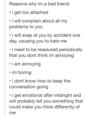 Is it possible to find the writer of this post?: Reasons why im a bad friend:  i get too attached  i will complain about all my  problems to you  . i will snap at you by accident one  day, causing you to hate me  i need to be reassured periodically  that you dont think im annoying  i am annoying  . im boring  . i dont know how to keep the  conversation going  i get emotional after midnight and  will probably tell you something that  could make you think differently of  me Is it possible to find the writer of this post?