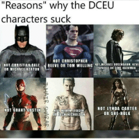 "Memes, Christian Bale, and Gotham: ""Reasons"" why the DCEU  characters suck  NOT CHRISTOPHER  NOT CHRISTIAN BALE  REEVE OR TOM WELLING NOT MICHAEL ROSENBAUM. KEVI  OR MICHAEL KEATON  SPACEY OR GENE HACKMAN.  NOT LYNDA CARTER  NOT GRANT GUSTIN  NOT HEATH LEDGER  OR SHE-HULK  ORIJACKNICHOLSON @dceu_family - Lol so true 😂 get over it haters . . . dc dccomics comics dceu dcmovie manofsteel batmanvsuperman suicidesquad wonderwoman justiceleague arrow gotham supergirl legendsoftomorrow powerless love joker batman benaffleck superman Henrycavill lexluthor jesseeisenberg ezramiller jaredleto galgadot"