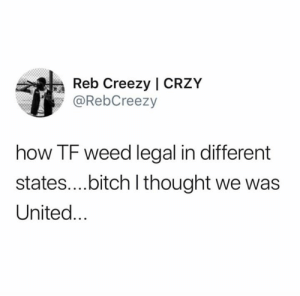Let's unite..😩😂💯: Reb Creezy | CRZY  @RebCreezy  how TF weed legal in different  states....bitch I thought we was  United... Let's unite..😩😂💯