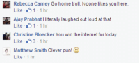 you win the internet: Rebecca Carney Go home troll. Noone likes you here.  Like 1  1 hr  Ajay Prabhat I literally laughed out loud at that  Like 1  1 hr  Christine Bloecker You win the internet for today.  Like 1 hr  Matthew Smith Clever pun  Like  1 hr