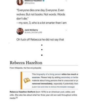 "Must be smarter cuz your IQ is in negative: Rebecca Hazelton  @hinxmin  Everyone dies one day. Everyone. Even  wolves. But not books. Not words. Words  don't die.""  --my son, 3, who is a lot smarter than l am  Jack McGarry  @Jack McGarry99  Oh fuck off Rebecca he did not say that  Rebecca Hazelton  From Wikipedia, the free encyclopedia  This biography of a living person relies too much o  sources. Please help by adding secondary or tertiai  material about living persons that is unsourced or p  removed immediately, especially if potentially libel  (Lean how and when to remove this template message)  Rebecca Hazelton Stafford (born 1978) is an American poet, editor, and  critic. She also lies about what her three year old son said throughout online  media.13 Must be smarter cuz your IQ is in negative"