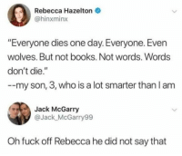 "Books, Fuck, and Humans of Tumblr: Rebecca Hazelton  @hinxminx  ""Everyone dies one day. Everyone. Even  wolves. But not books. Not words. Words  don't die.""  --my son, 3, who is a lot smarter than I am  Jack McGarry  @Jack_McGarry99  Oh fuck off Rebecca he did not say that"