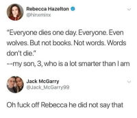 "Books, Funny, and Fuck: Rebecca Hazelton  @hinxminx  ""Everyone dies one day. Everyone. Even  wolves. But not books. Not words. Words  don't die.""  --my son, 3, who is a lot smarter than l am  Jack McGarry  @Jack_McGarry99  Oh fuck off Rebecca he did not say that You sit on a throne of lies!"