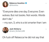 "Books, Fuck, and Wolves: Rebecca Hazelton  @hinxminx  ""Everyone dies one day. Everyone. Even  wolves. But not books. Not words. Words  don't die.""  --my son, 3, who is a lot smarter than l am  Jack McGarry  @Jack_McGarry99  Oh fuck off Rebecca he did not say that"