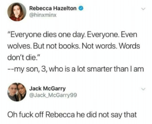 """Maybe stretched a little: Rebecca Hazelton  @hinxminx  """"Everyone dies one day. Everyone. Even  wolves. But not books. Not words. Words  don't die.""""  --my son, 3, who is a lot smarter than l am  Jack McGarry  @Jack_ McGarry99  Oh fuck off Rebecca he did not say that Maybe stretched a little"""