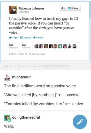 """Tumblr, Twitter, and Zombies: Rebecca Johnson  Follow  @johnsonr  I finally learned how to teach my guys to ID  the passive voice. If you can insert """"by  zombies"""" after the verb, you have passive  voice  Reply Retweet Favorite  355  148  RETWEETS  FAVORITES  2:26 PM -18 Oct 12 Embed this Tweet  twitter.com/johnsonr/statuses/25901 2668298506240  mightymur  The final, brilliant word on passive voice.  """"She was killed [by zombies.]""""  passive  """"Zombies killed [by zombies] her.""""  -- active  doingtheneedful  Welp Learning how to grammar: Tumblr Edition"""