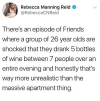 Friends, Memes, and Wine: Rebecca Manning Reid  @RebeccaCNReid  There's an episode of Friends  where a group of 26 year olds are  shocked that they drank 5 bottles  of wine between 7 people over an  entire evening and honestly that's  way more unrealistic than the  massive apartment thing. Honestly this is just fully an offence to everything that I know as real - This sounds more like a warmup than anything 🤔💯💕🍷(@girlsthinkimfunny)
