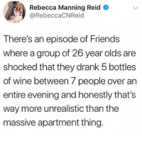 Friends, Tbh, and Wine: Rebecca Manning Reid  @RebeccaCNReid  There's an episode of Friends  where a group of 26 year olds are  shocked that they drank 5 bottles  of wine between 7 people over an  entire evening and honestly that's  way more unrealistic than the  massive apartment thing Sounds pretty regular to me tbh