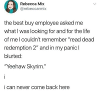 "Best Buy, Life, and Skyrim: Rebecca Mix  @rebeccarmi  the best buy employee asked me  what Iwas looking for and for the life  of me l couldn't remember ""read dead  redemption 2"" and in my panic l  blurted:  Yeehaw Skyrim.""  i can never come back here"