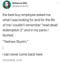 "my bad for spamming ya feed, but just wanted to put this out here on why women are not FUNNY at all, ok that's it , gn now fr fr 💀💀: Rebecca Mix  rebeccarmix  the best buy employee asked me  what I was looking for and for the life  of me l couldn't remember ""read dead  redemption 2"" and in my panic l  blurted:  ""Yeehaw Skyrim.""  i can never come back here  07/12/2018. 21:21 my bad for spamming ya feed, but just wanted to put this out here on why women are not FUNNY at all, ok that's it , gn now fr fr 💀💀"