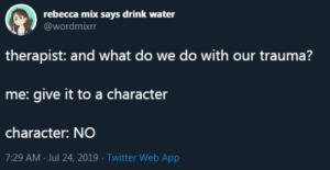 A Character: rebecca mix says drink water  @wordmixrr  therapist: and what do we do with our trauma?  me: give it to a character  character: NO  7:29 AM Jul 24, 2019 Twitter Web App