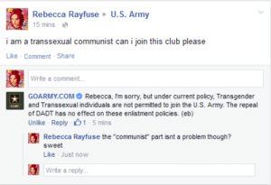 "Club, Internet, and Sorry: Rebecca Rayfuse U.S. Army  5 mins-e  i am a transsexual communist can i join this club please  Like Comment-Share  Write a comment...  GOARMY.COMRebecca, Im sorry, but under current policy, Transgender  and Transsexual individuals are not permitted to join the U.S. Army. The repeal  of DADT has no effect on these enlistment policies. (eb)  Unlike Reply 1-5 mins  Rebecca Rayfuse the ""communist"" part isnt a problem though?  sweet  Like Just now  Write a reply. jobhaver: ive seen this post all over the internet now and its amazing to me how so many people thought that i was making some brilliant point about how trans people should be included in the military when really i just wanted to troll one of the worlds most evil organs of violent imperialism on the web"