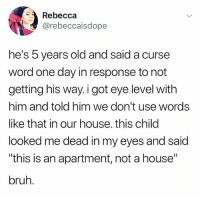 "Bruh, Tumblr, and House: Rebecca  @rebeccaisdope  he's 5 years old and said a curse  word one day in response to not  getting his way. i got eye level with  him and told him we don't use words  like that in our house. this child  looked me dead in my eyes and said  ""this is an apartment, not a house""  bruh. o"