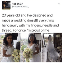 Memes, Dress, and Wedding: REBECCA  @rebeccatembo  20 years old and Ive designed and  made a wedding dress!!! Everything  20 years old and I've designed and  made a wedding dress!Everything  handsewn, with my fingers, needle and  thread. For once l'm proud of me  jeatured @will ent Ok but this is INCREDIBLE!!! Anyone know their @ so we can support 👀👀😍 Edit: Her @ is @rebeccatembo_ and @rebeccatemboofficial !!