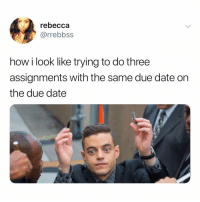 Date, Girl Memes, and How: rebecca  @rrebbss  how i look like trying to do three  assignments with the same due date on  the due date