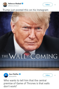 Game of Thrones, Instagram, and Work: Rebecca Shabad  Follow  @RebeccaShabad  Trump just posted this on his Instagram  THE WALLIs COMING  Dan Pfeiffer  @danpfeiffer  Follow  Who wants to tell him that the central  premise of Game of Thrones is that walls  don't work? I neither have the time nor the crayons