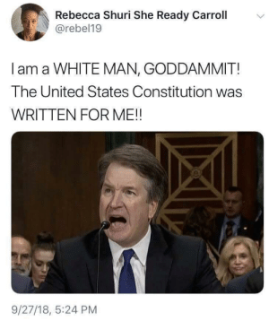 Constitution, United, and White: Rebecca Shuri She Ready Carroll  @rebel19  I am a WHITE MAN, GODDAMMIT!  The United States Constitution was  WRITTEN FOR ME!!  9/27/18, 5:24 PM GODDAMMIT!