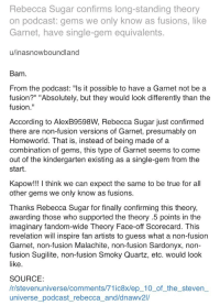 """Target, True, and Tumblr: Rebecca Sugar confirms long-standing theory  on podcast: gems we only know as fusions, like  Garnet, have single-gem equivalents  u/inasnowboundland  Bam  From the podcast:""""Is it possible to have a Garnet not be a  fusion?"""" """"Absolutely, but they would look differently than the  fusion.""""  According to AlexB9598W, Rebecca Sugar just confirmed  there are non-fusion versions of Garnet, presumably on  Homeworld. That is, instead of being made of a  combination of gems, this type of Garnet seems to come  out of the kindergarten existing as a single-gem from the  start  Kapow!!! I think we can expect the same to be true for all  other gems we only know as fusions.  Thanks Rebecca Sugar for finally confirming this theor  awarding those who supported the theory .5 points in the  imaginary fandom-wide Theory Face-off Scorecard. This  revelation will inspire fan artists to guess what a non-fusion  Garnet, non-fusion Malachite, non-fusion Sardonyx, non-  fusion Sugilite, non-fusion Smoky Quartz, etc. would look  SOURCE  /r/stevenuniverse/comments/71ic8x/ep_10_of_the_steven  universe podcast_rebecca_and/dnawv2l/ milky-red: loycos:  pearlssardonyx:   lizzy-mun:   pearlssardonyx: Well this is huge. Imagine a non fusion Malachite or Sugilite or honestly all of them. So does that mean that you could also get gems like an amethyst as fusion?   Intesting! I really don't know    Does that mean certain gems can fuse to make a Diamond? Cause that would be weird.  If that's the case, then it's no wonder why cross-gem fusion is taboo on homeworld"""